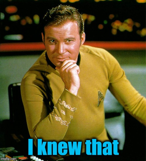 captain kirk | I knew that | image tagged in captain kirk | made w/ Imgflip meme maker
