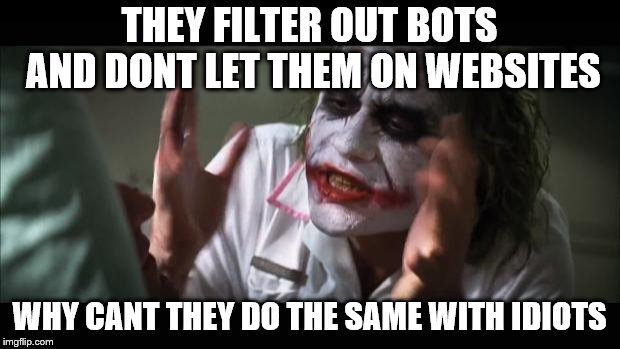Just make the test a bit harder. Maybe some algebra | THEY FILTER OUT BOTS AND DONT LET THEM ON WEBSITES WHY CANT THEY DO THE SAME WITH IDIOTS | image tagged in memes,and everybody loses their minds,good idea,claybourne | made w/ Imgflip meme maker