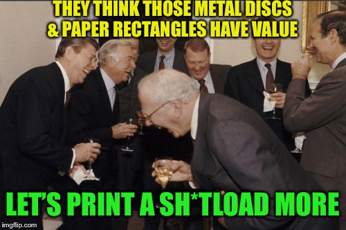 Laughing Men In Suits Meme | THEY THINK THOSE METAL DISCS & PAPER RECTANGLES HAVE VALUE LET'S PRINT A SH*TLOAD MORE | image tagged in memes,laughing men in suits | made w/ Imgflip meme maker