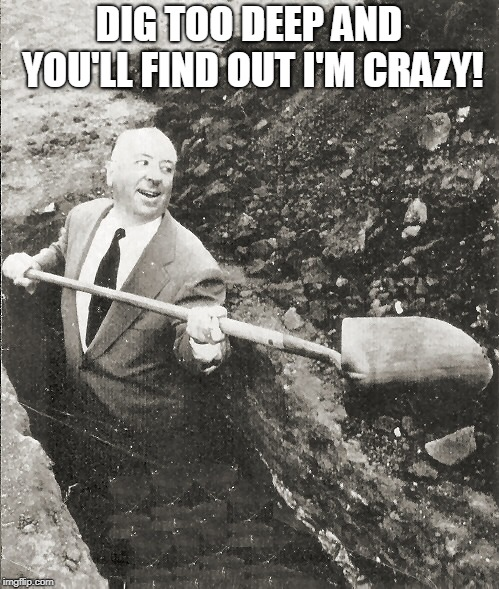 Hitchcock Digging Grave | DIG TOO DEEP AND YOU'LL FIND OUT I'M CRAZY! | image tagged in hitchcock digging grave | made w/ Imgflip meme maker