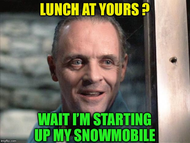 Hannibal Lecter | LUNCH AT YOURS ? WAIT I'M STARTING UP MY SNOWMOBILE | image tagged in hannibal lecter | made w/ Imgflip meme maker