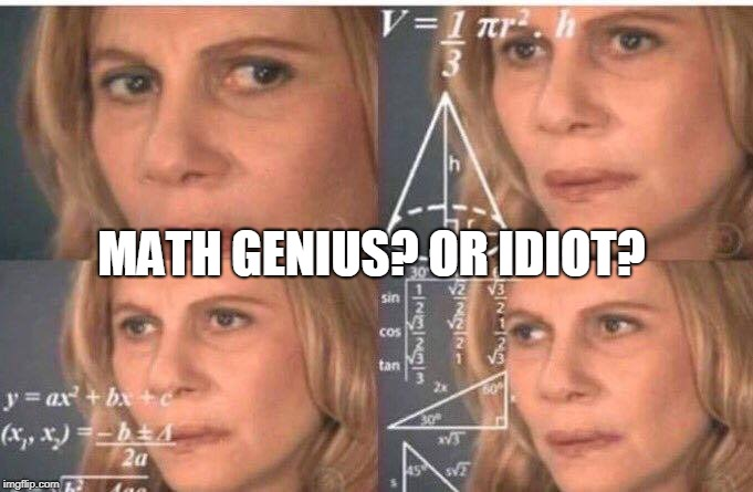 Math lady/Confused lady | MATH GENIUS? OR IDIOT? | image tagged in math lady/confused lady | made w/ Imgflip meme maker
