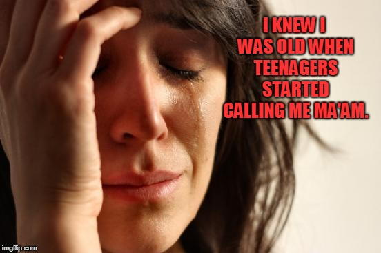 First World Problems Meme | I KNEW I WAS OLD WHEN TEENAGERS STARTED CALLING ME MA'AM. | image tagged in memes,first world problems | made w/ Imgflip meme maker