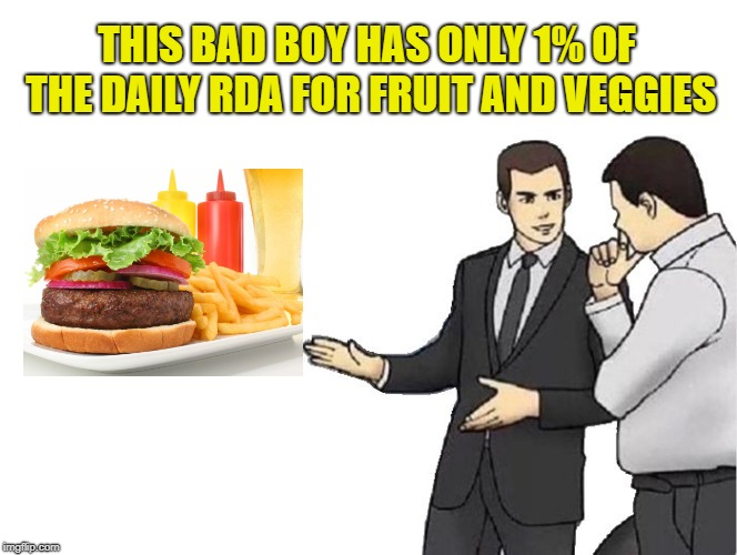 Car Salesman Slaps Hood Meme | THIS BAD BOY HAS ONLY 1% OF THE DAILY RDA FOR FRUIT AND VEGGIES | image tagged in memes,car salesman slaps hood | made w/ Imgflip meme maker