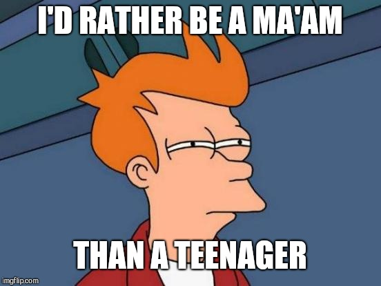 Futurama Fry Meme | I'D RATHER BE A MA'AM THAN A TEENAGER | image tagged in memes,futurama fry | made w/ Imgflip meme maker