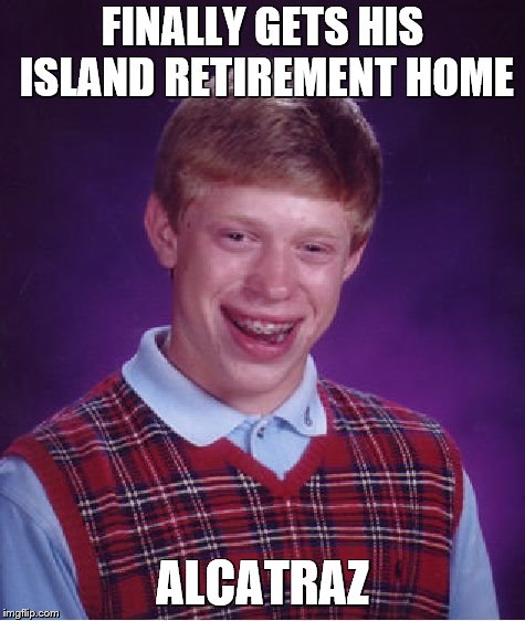 Bad Luck Brian Meme | FINALLY GETS HIS ISLAND RETIREMENT HOME ALCATRAZ | image tagged in memes,bad luck brian | made w/ Imgflip meme maker