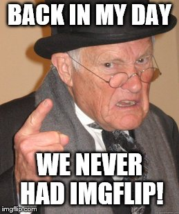 Back In My Day | BACK IN MY DAY WE NEVER HAD IMGFLIP! | image tagged in memes,back in my day,imgflip | made w/ Imgflip meme maker