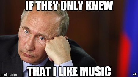 Misunderstood Putin | IF THEY ONLY KNEW THAT I LIKE MUSIC | image tagged in sad putin,vladimir putin,feels,unique,misunderstood,putin | made w/ Imgflip meme maker