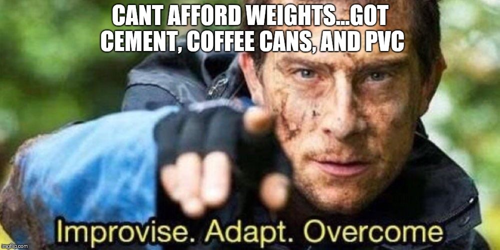 Improvise. Adapt. Overcome | CANT AFFORD WEIGHTS...GOT CEMENT, COFFEE CANS, AND PVC | image tagged in improvise adapt overcome | made w/ Imgflip meme maker