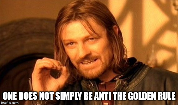 Personal or collective, rejecting the Golden Rule is destructive in the worst way. | ONE DOES NOT SIMPLY BE ANTI THE GOLDEN RULE | image tagged in memes,one does not simply,common sense,the golden rule,morality,immorality | made w/ Imgflip meme maker