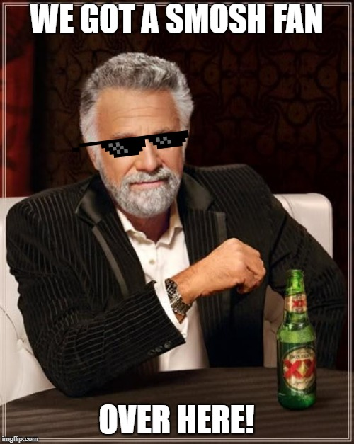The Most Interesting Man In The World Meme | WE GOT A SMOSH FAN OVER HERE! | image tagged in memes,the most interesting man in the world | made w/ Imgflip meme maker