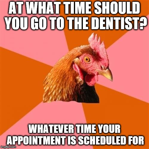 Anti Joke Chicken | AT WHAT TIME SHOULD YOU GO TO THE DENTIST? WHATEVER TIME YOUR APPOINTMENT IS SCHEDULED FOR | image tagged in memes,anti joke chicken,old jokes,dentists | made w/ Imgflip meme maker