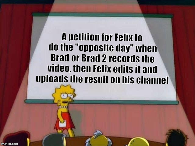 "I want to see this happening | A petition for Felix to do the ""opposite day"" when Brad or Brad 2 records the video, then Felix edits it and uploads the result on his chann 