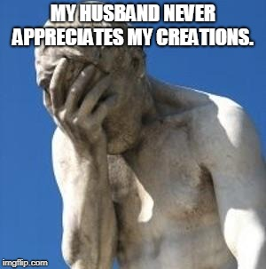 Bad Idea | MY HUSBAND NEVER APPRECIATES MY CREATIONS. | image tagged in bad idea | made w/ Imgflip meme maker