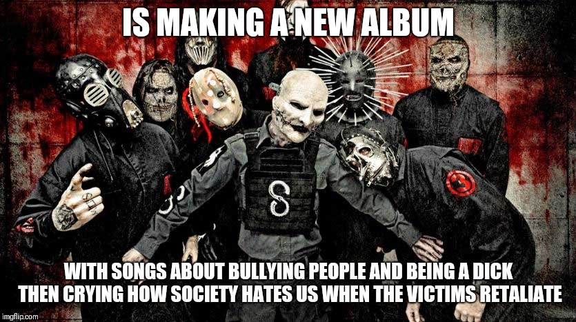 Slipknots new album | IS MAKING A NEW ALBUM WITH SONGS ABOUT BULLYING PEOPLE AND BEING A DICK THEN CRYING HOW SOCIETY HATES US WHEN THE VICTIMS RETALIATE | image tagged in slipknot,memes,music | made w/ Imgflip meme maker