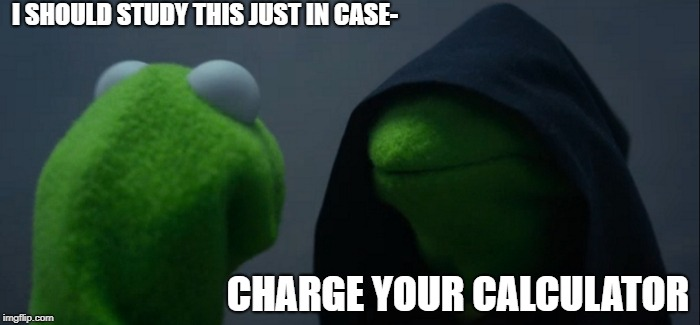 Evil Kermit Meme | I SHOULD STUDY THIS JUST IN CASE- CHARGE YOUR CALCULATOR | image tagged in memes,evil kermit | made w/ Imgflip meme maker