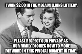 Lottery  | I WON $2.00 IN THE MEGA MILLIONS LOTTERY. PLEASE RESPECT OUR PRIVACY AS OUR FAMILY DECIDES HOW TO MOVE FORWARD IN THIS PIVOTAL MOMENT IN TIM | image tagged in lottery,megamillions,winner,family,privacy | made w/ Imgflip meme maker