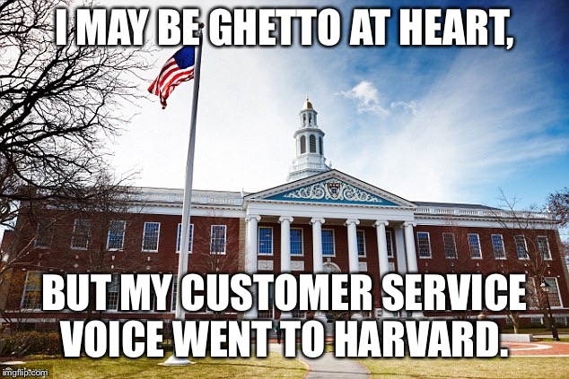 Harvard University |  I MAY BE GHETTO AT HEART, BUT MY CUSTOMER SERVICE VOICE WENT TO HARVARD. | image tagged in harvard university,ghetto,fake,voice,customer service | made w/ Imgflip meme maker
