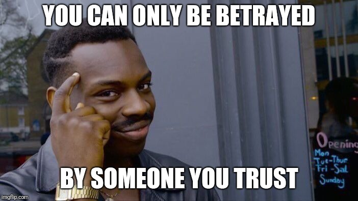 Roll Safe Think About It | YOU CAN ONLY BE BETRAYED BY SOMEONE YOU TRUST | image tagged in memes,roll safe think about it,trust issues,betrayed,betrayal,love | made w/ Imgflip meme maker