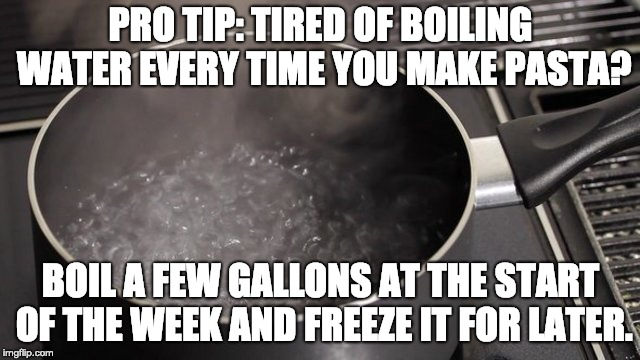 PRO TIP: TIRED OF BOILING WATER EVERY TIME YOU MAKE PASTA? BOIL A FEW GALLONS AT THE START OF THE WEEK AND FREEZE IT FOR LATER. | image tagged in boiling water | made w/ Imgflip meme maker