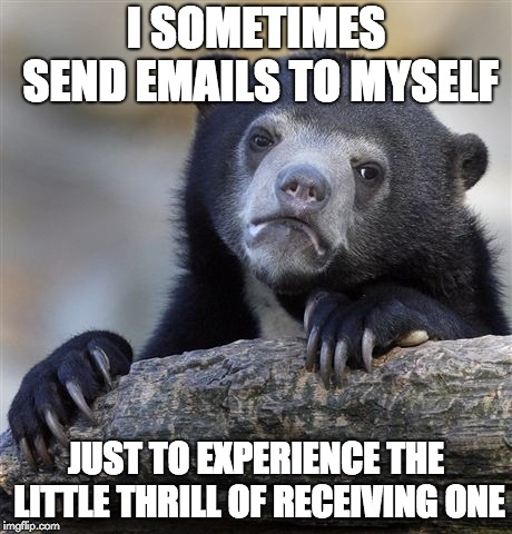 Confession Bear |  I SOMETIMES SEND EMAILS TO MYSELF; JUST TO EXPERIENCE THE LITTLE THRILL OF RECEIVING ONE | image tagged in memes,confession bear,funny,relatable,emails,no friends | made w/ Imgflip meme maker