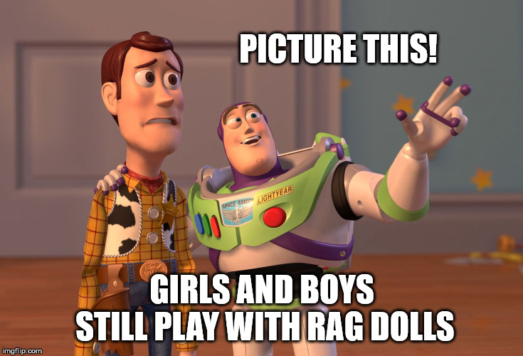 X, X Everywhere Meme | PICTURE THIS! GIRLS AND BOYS STILL PLAY WITH RAG DOLLS | image tagged in memes,x x everywhere | made w/ Imgflip meme maker