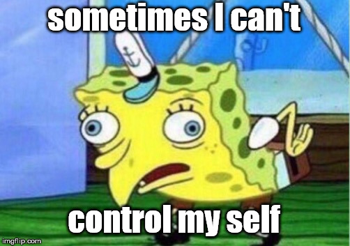 Mocking Spongebob Meme | sometimes I can't control my self | image tagged in memes,mocking spongebob | made w/ Imgflip meme maker