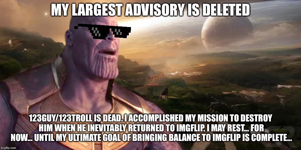 Victory for TheMadTitan. | MY LARGEST ADVISORY IS DELETED 123GUY/123TROLL IS DEAD. I ACCOMPLISHED MY MISSION TO DESTROY HIM WHEN HE INEVITABLY RETURNED TO IMGFLIP. I M | image tagged in victory for themadtitan,123guy,123troll,imgflip users,imgflip mods,imgflip trolls | made w/ Imgflip meme maker