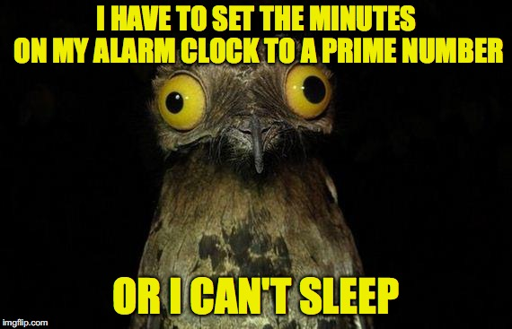 Weird Stuff I Do Potoo | I HAVE TO SET THE MINUTES ON MY ALARM CLOCK TO A PRIME NUMBER OR I CAN'T SLEEP | image tagged in memes,weird stuff i do potoo,AdviceAnimals | made w/ Imgflip meme maker