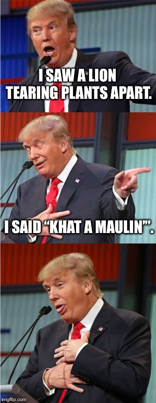 "Another bad Trump p...y joke |  I SAW A LION TEARING PLANTS APART. I SAID ""KHAT A MAULIN'"". 