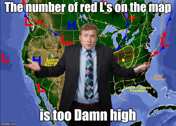 Weather Dude | The number of red L's on the map is too Damn high | image tagged in weather dude | made w/ Imgflip meme maker