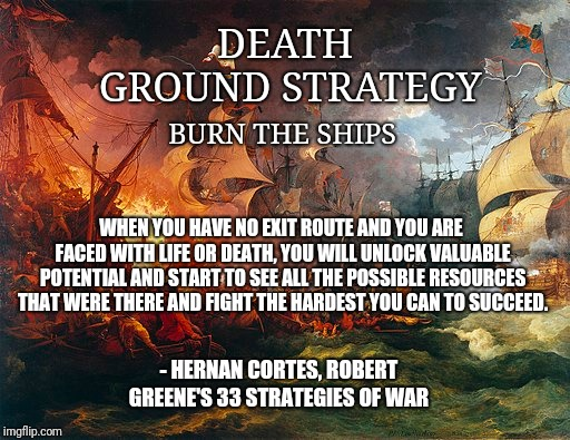 Burn The Ships (Death Ground Strategy) | DEATH GROUND STRATEGY BURN THE SHIPS WHEN YOU HAVE NO EXIT ROUTE AND YOU ARE FACED WITH LIFE OR DEATH, YOU WILL UNLOCK VALUABLE POTENTIAL AN | image tagged in strategy,spanish inquisition,success,hustle,grind,no sleep | made w/ Imgflip meme maker
