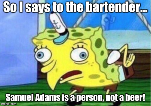 For all you history buffs out there | So I says to the bartender... Samuel Adams is a person, not a beer! | image tagged in memes,mocking spongebob,historical meme,funny,bartender | made w/ Imgflip meme maker