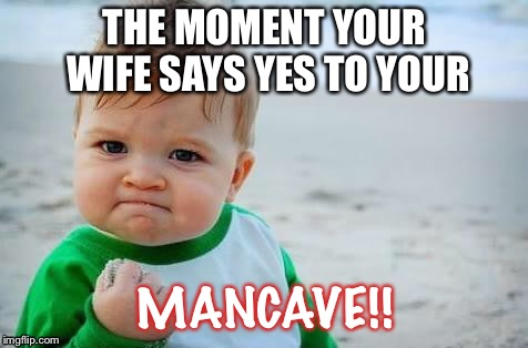 Fist pump baby |  THE MOMENT YOUR WIFE SAYS YES TO YOUR; MANCAVE!! | image tagged in fist pump baby | made w/ Imgflip meme maker