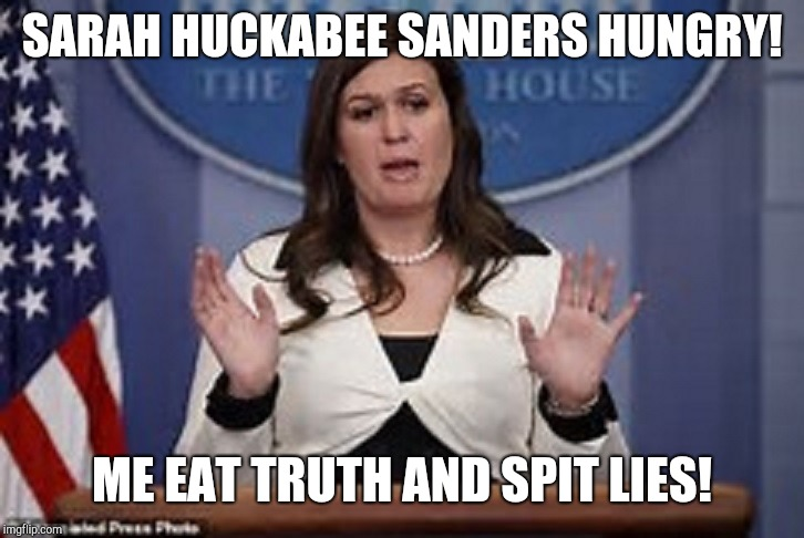 Pressed off | SARAH HUCKABEE SANDERS HUNGRY! ME EAT TRUTH AND SPIT LIES! | image tagged in sarah huckabee sanders,memes,white house,potus,truth,lies | made w/ Imgflip meme maker