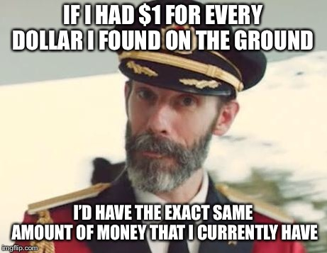 Finders Keepers |  IF I HAD $1 FOR EVERY DOLLAR I FOUND ON THE GROUND; I'D HAVE THE EXACT SAME AMOUNT OF MONEY THAT I CURRENTLY HAVE | image tagged in captain obvious,money,funny,memes,joke,dollar | made w/ Imgflip meme maker