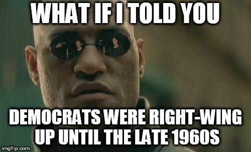 Matrix Morpheus | WHAT IF I TOLD YOU DEMOCRATS WERE RIGHT-WING UP UNTIL THE LATE 1960S | image tagged in memes,matrix morpheus,democrat,democrats,right wing,right-wing | made w/ Imgflip meme maker