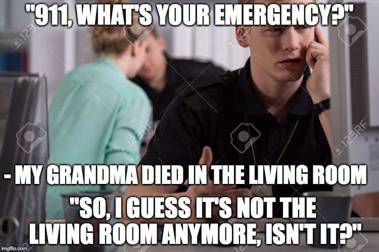 "Living room | ""911, WHAT'S YOUR EMERGENCY?"" - MY GRANDMA DIED IN THE LIVING ROOM ""SO, I GUESS IT'S NOT THE LIVING ROOM ANYMORE, ISN'T IT?"" 