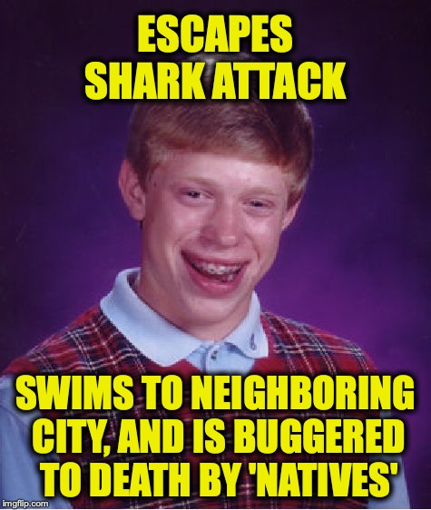 Bad Luck Brian Meme | ESCAPES SHARK ATTACK SWIMS TO NEIGHBORING CITY, AND IS BUGGERED TO DEATH BY 'NATIVES' | image tagged in memes,bad luck brian | made w/ Imgflip meme maker