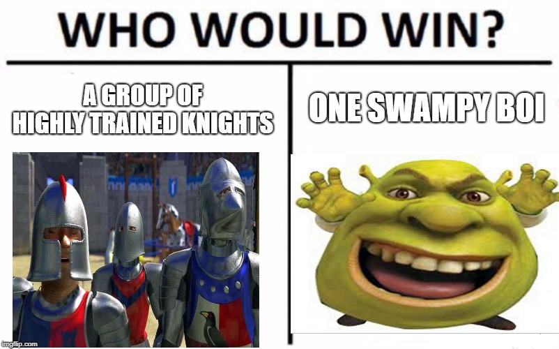 who would win | A GROUP OF HIGHLY TRAINED KNIGHTS ONE SWAMPY BOI | image tagged in shrek,memes | made w/ Imgflip meme maker