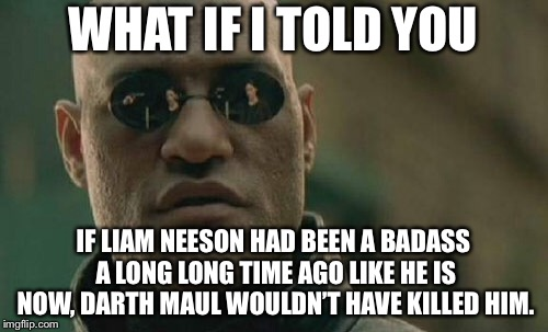 Liam Neeson a long long time ago vs now | WHAT IF I TOLD YOU IF LIAM NEESON HAD BEEN A BADASS A LONG LONG TIME AGO LIKE HE IS NOW, DARTH MAUL WOULDN'T HAVE KILLED HIM. | image tagged in memes,matrix morpheus,liam neeson,badass,darth maul,fight | made w/ Imgflip meme maker