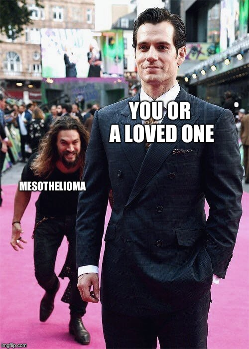 YOU OR A LOVED ONE MESOTHELIOMA | image tagged in aquaman sneaking up on superman | made w/ Imgflip meme maker