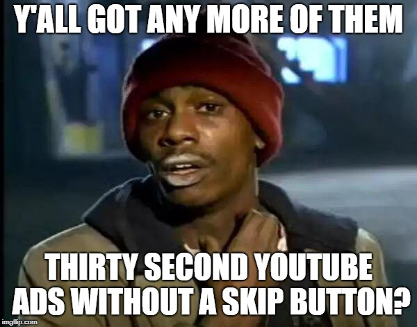 Y'all Got Any More Of That | Y'ALL GOT ANY MORE OF THEM THIRTY SECOND YOUTUBE ADS WITHOUT A SKIP BUTTON? | image tagged in memes,y'all got any more of that,youtube,ads | made w/ Imgflip meme maker