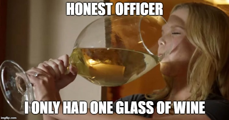 wine | HONEST OFFICER I ONLY HAD ONE GLASS OF WINE | image tagged in wine | made w/ Imgflip meme maker
