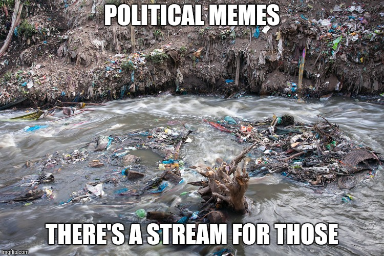 POLITICAL MEMES THERE'S A STREAM FOR THOSE | made w/ Imgflip meme maker