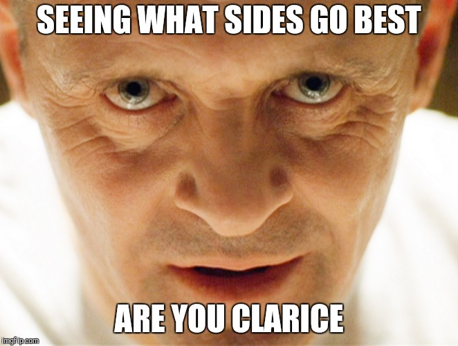 haniball lector | SEEING WHAT SIDES GO BEST ARE YOU CLARICE | image tagged in haniball lector | made w/ Imgflip meme maker