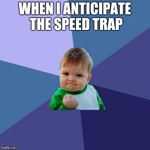 I can't drive 55 | WHEN I ANTICIPATE THE SPEED TRAP | image tagged in memes,success kid,driving,speeding ticket | made w/ Imgflip meme maker