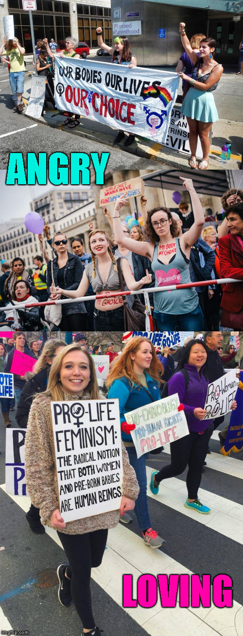 Women |  ANGRY; LOVING | image tagged in memes,pro life,women's march,womanhood | made w/ Imgflip meme maker