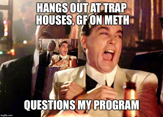 Good Fellas Hilarious Meme | HANGS OUT AT TRAP HOUSES, GF ON METH QUESTIONS MY PROGRAM | image tagged in memes,good fellas hilarious | made w/ Imgflip meme maker