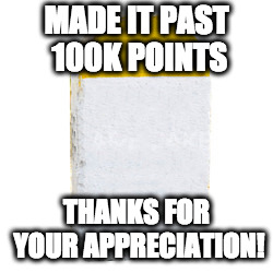 MADE IT PAST 100K POINTS THANKS FOR YOUR APPRECIATION! | image tagged in milestone | made w/ Imgflip meme maker